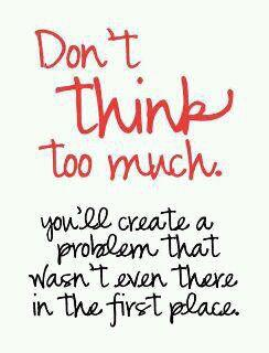 Don&#039;t think too much